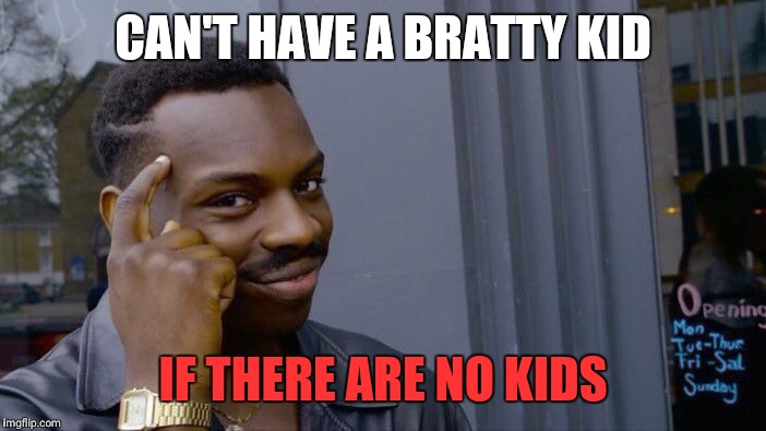 Roll Safe Think About It Meme | CAN'T HAVE A BRATTY KID IF THERE ARE NO KIDS | image tagged in memes,roll safe think about it | made w/ Imgflip meme maker