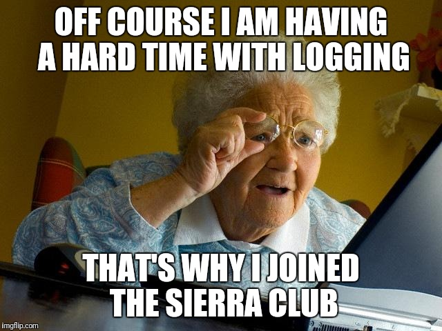 Grandma Finds The Internet Meme | OFF COURSE I AM HAVING A HARD TIME WITH LOGGING THAT'S WHY I JOINED THE SIERRA CLUB | image tagged in memes,grandma finds the internet | made w/ Imgflip meme maker
