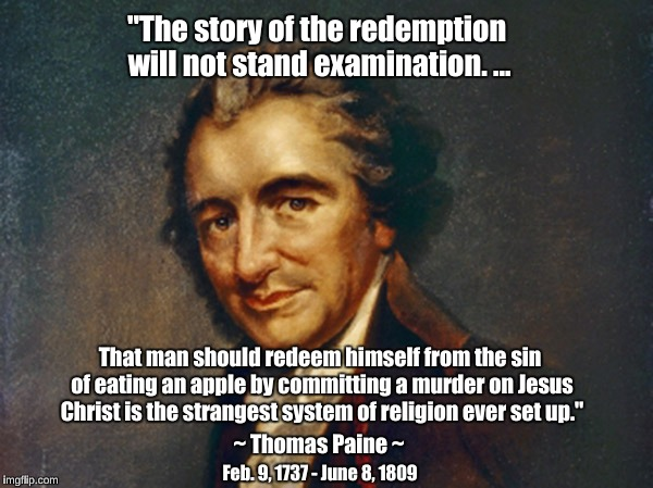 "Thomas Paine on redemption | ""The story of the redemption will not stand examination. ... Feb. 9, 1737 - June 8, 1809 ~ Thomas Paine ~ That man should redeem himself fro 