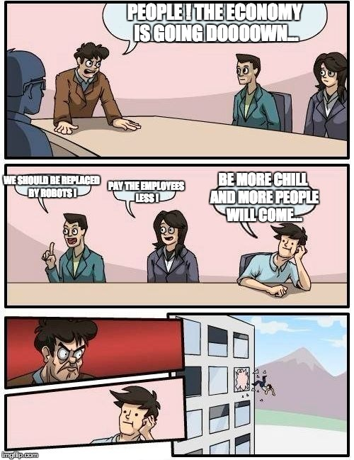Boardroom Meeting Suggestion Meme | PEOPLE ! THE ECONOMY IS GOING DOOOOWN... WE SHOULD BE REPLACED BY ROBOTS ! PAY THE EMPLOYEES LESS ! BE MORE CHILL AND MORE PEOPLE WILL COME. | image tagged in memes,boardroom meeting suggestion | made w/ Imgflip meme maker