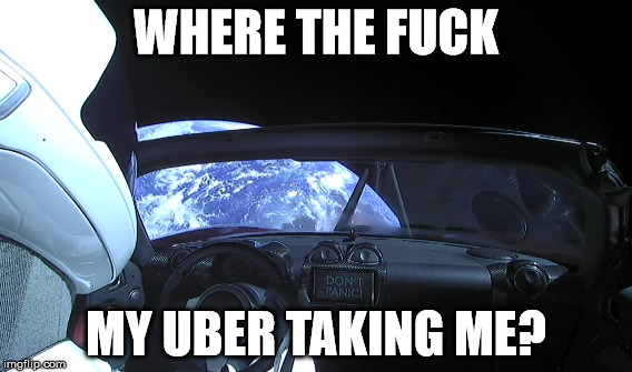 Falcon Heavy Uber Ride | WHERE THE F**K MY UBER TAKING ME? | image tagged in space,spacex,uber,tesla,car | made w/ Imgflip meme maker