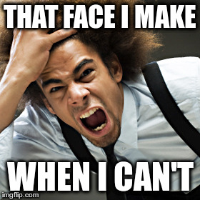 Rage | THAT FACE I MAKE WHEN I CAN'T | image tagged in rage | made w/ Imgflip meme maker