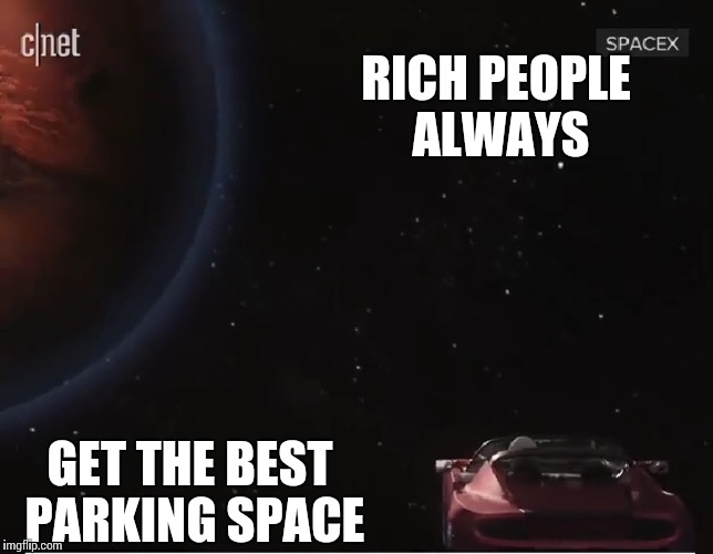 Rich space | RICH PEOPLE ALWAYS GET THE BEST PARKING SPACE | image tagged in tesla,elon musk,spacex,falcon,space,imgflip users | made w/ Imgflip meme maker