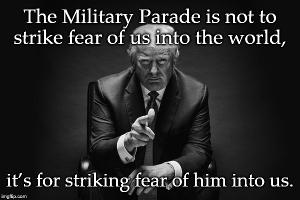 Donald Trump Thug Life | The Military Parade is not to strike fear of us into the world, it's for striking fear of him into us. | image tagged in donald trump thug life | made w/ Imgflip meme maker