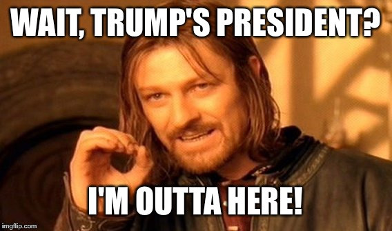 One Does Not Simply Meme | WAIT, TRUMP'S PRESIDENT? I'M OUTTA HERE! | image tagged in memes,one does not simply | made w/ Imgflip meme maker