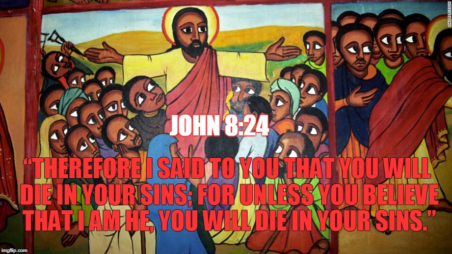 "JOHN 8:24 ""THEREFORE I SAID TO YOU THAT YOU WILL DIE IN YOUR SINS; FOR UNLESS YOU BELIEVE THAT I AM HE, YOU WILL DIE IN YOUR SINS."" 