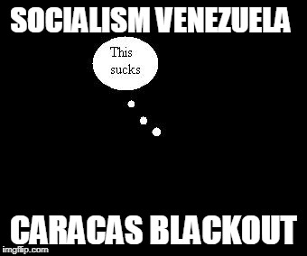 SOCIALISM VENEZUELA CARACAS BLACKOUT | image tagged in blackout | made w/ Imgflip meme maker