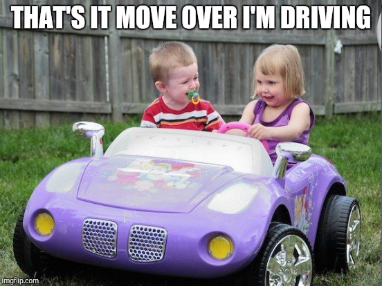 THAT'S IT MOVE OVER I'M DRIVING | made w/ Imgflip meme maker