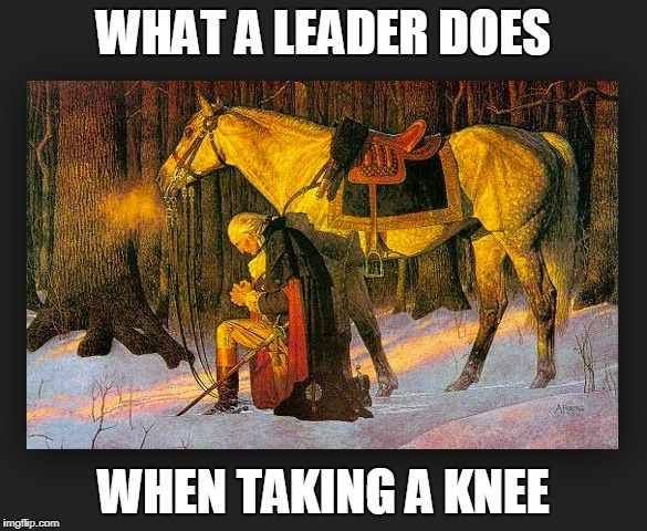 WHAT A LEADER DOES WHEN TAKING A KNEE | image tagged in washington takes the knee | made w/ Imgflip meme maker