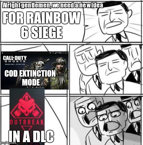 Alright Gentlemen We Need A New Idea Meme | FOR RAINBOW 6 SIEGE COD EXTINCTION MODE IN A DLC | image tagged in memes,alright gentlemen we need a new idea | made w/ Imgflip meme maker