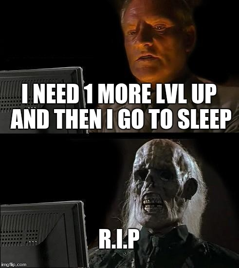 Ill Just Wait Here Meme | I NEED 1 MORE LVL UP AND THEN I GO TO SLEEP R.I.P | image tagged in memes,ill just wait here | made w/ Imgflip meme maker
