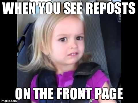 Unimpressed little girl | WHEN YOU SEE REPOSTS ON THE FRONT PAGE | image tagged in unimpressed little girl | made w/ Imgflip meme maker