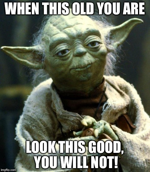 Star Wars Yoda Meme | WHEN THIS OLD YOU ARE LOOK THIS GOOD, YOU WILL NOT! | image tagged in memes,star wars yoda,yoda | made w/ Imgflip meme maker