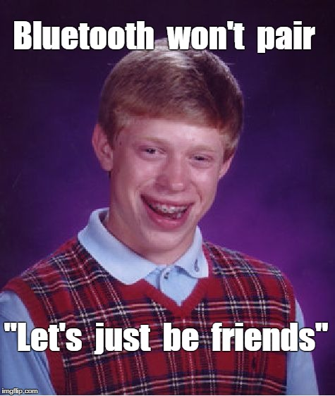 "Bad Luck Brian's Bluetooth | Bluetooth  won't  pair ""Let's  just  be  friends"" 
