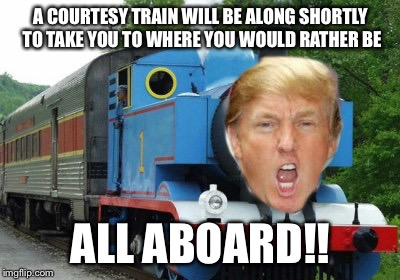 The Trump Train.  To those who said you would leave if Donald Trump were elected President.  | A COURTESY TRAIN WILL BE ALONG SHORTLY TO TAKE YOU TO WHERE YOU WOULD RATHER BE ALL ABOARD!! | image tagged in trump train,trump,the donald,donald,shame on you,if he wins ill leave | made w/ Imgflip meme maker