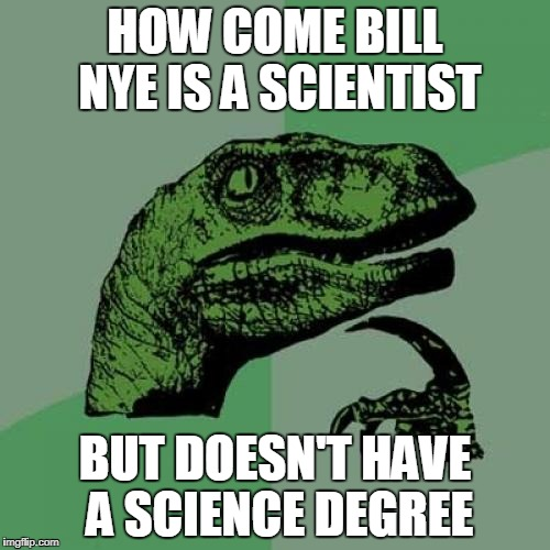 Philosoraptor Meme | HOW COME BILL NYE IS A SCIENTIST BUT DOESN'T HAVE A SCIENCE DEGREE | image tagged in memes,philosoraptor | made w/ Imgflip meme maker