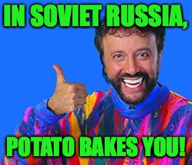 IN SOVIET RUSSIA, POTATO BAKES YOU! | made w/ Imgflip meme maker