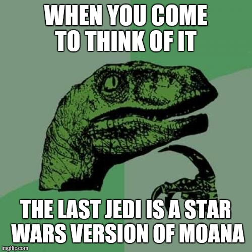 Philosoraptor Meme | WHEN YOU COME TO THINK OF IT THE LAST JEDI IS A STAR WARS VERSION OF MOANA | image tagged in memes,philosoraptor | made w/ Imgflip meme maker