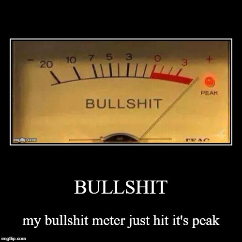 BULLSHIT | my bullshit meter just hit it's peak | image tagged in funny,demotivationals | made w/ Imgflip demotivational maker