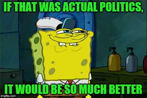 Dont You Squidward Meme | IF THAT WAS ACTUAL POLITICS, IT WOULD BE SO MUCH BETTER | image tagged in memes,dont you squidward | made w/ Imgflip meme maker