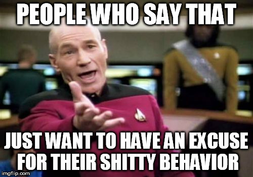Picard Wtf Meme | PEOPLE WHO SAY THAT JUST WANT TO HAVE AN EXCUSE FOR THEIR SHITTY BEHAVIOR | image tagged in memes,picard wtf | made w/ Imgflip meme maker