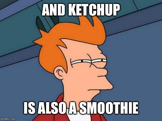 Futurama Fry Meme | AND KETCHUP IS ALSO A SMOOTHIE | image tagged in memes,futurama fry | made w/ Imgflip meme maker