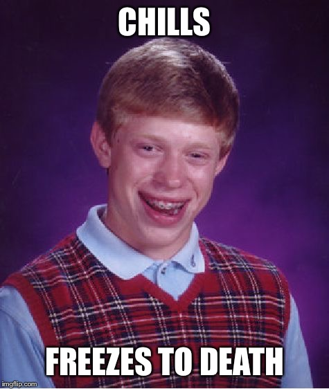Relaxing Can Kill You! | CHILLS FREEZES TO DEATH | image tagged in memes,bad luck brian,ice,chill,frozen,death | made w/ Imgflip meme maker