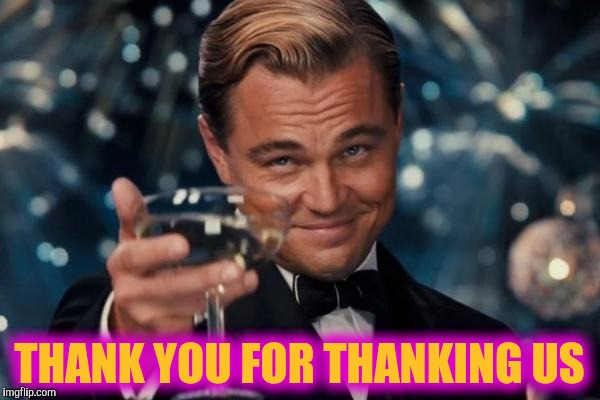 Leonardo Dicaprio Cheers Meme | THANK YOU FOR THANKING US | image tagged in memes,leonardo dicaprio cheers | made w/ Imgflip meme maker