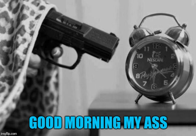 Not a morning person  | GOOD MORNING MY ASS | image tagged in good morning,coffee,sleep | made w/ Imgflip meme maker