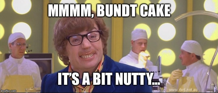 MMMM, BUNDT CAKE IT'S A BIT NUTTY... | made w/ Imgflip meme maker