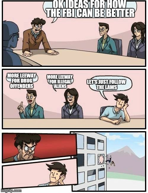 Boardroom Meeting Suggestion Meme | OK IDEAS FOR HOW THE FBI CAN BE BETTER MORE LEEWAY FOR DRUG OFFENDERS MORE LEEWAY FOR ILLEGAL ALIENS LET'S JUST FOLLOW THE LAWS | image tagged in memes,boardroom meeting suggestion | made w/ Imgflip meme maker