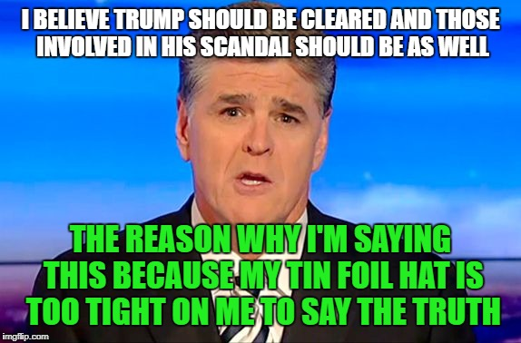 Sean Hannity Fox News | I BELIEVE TRUMP SHOULD BE CLEARED AND THOSE INVOLVED IN HIS SCANDAL SHOULD BE AS WELL THE REASON WHY I'M SAYING THIS BECAUSE MY TIN FOIL HAT | image tagged in sean hannity fox news | made w/ Imgflip meme maker