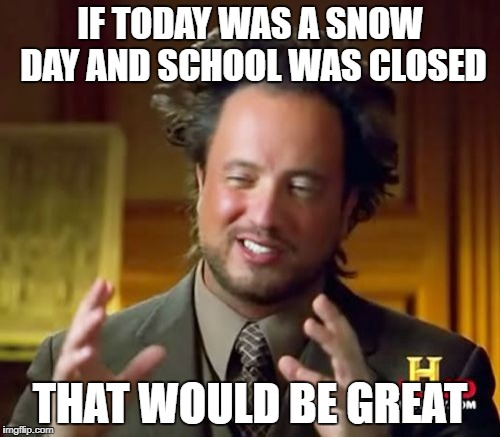 Ancient Aliens Meme | IF TODAY WAS A SNOW DAY AND SCHOOL WAS CLOSED THAT WOULD BE GREAT | image tagged in memes,ancient aliens | made w/ Imgflip meme maker