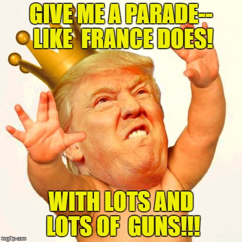 Parade like france | GIVE ME A PARADE-- LIKE  FRANCE DOES! WITH LOTS AND LOTS OF  GUNS!!! | image tagged in trump,baby | made w/ Imgflip meme maker