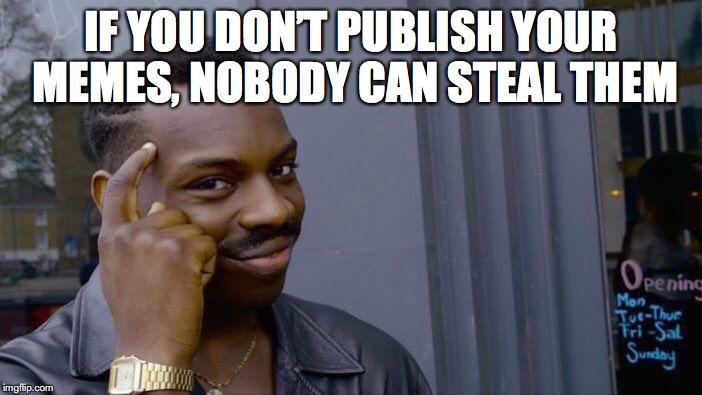 Roll Safe Think About It Meme | IF YOU DON'T PUBLISH YOUR MEMES, NOBODY CAN STEAL THEM | image tagged in memes,roll safe think about it | made w/ Imgflip meme maker