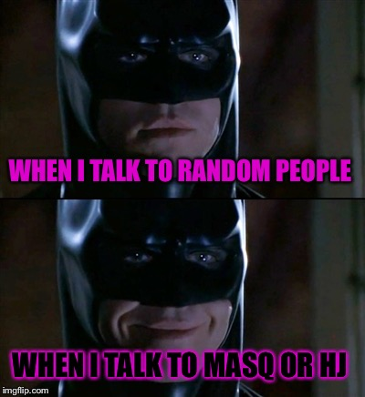 Batman Smiles Meme | WHEN I TALK TO RANDOM PEOPLE WHEN I TALK TO MASQ OR HJ | image tagged in memes,batman smiles | made w/ Imgflip meme maker
