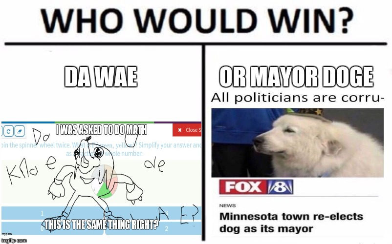 my bets on mayor doge personally  | DA WAE OR MAYOR DOGE | image tagged in memes,who would win,mayor,doge,de wae | made w/ Imgflip meme maker