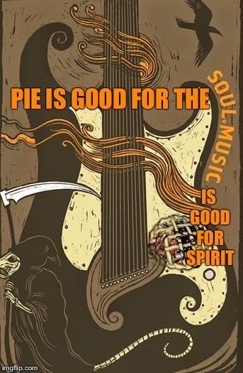 PIE IS GOOD FOR THE IS GOOD FOR SPIRIT . | made w/ Imgflip meme maker