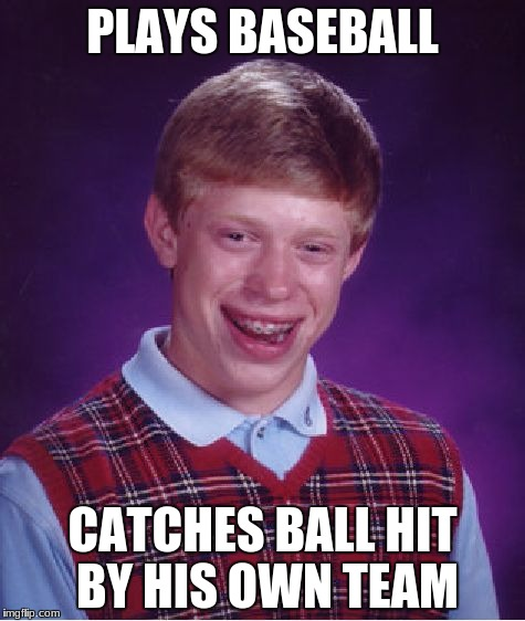 Bad Luck Brian Meme | PLAYS BASEBALL CATCHES BALL HIT BY HIS OWN TEAM | image tagged in memes,bad luck brian | made w/ Imgflip meme maker