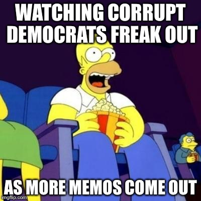 Homer eating popcorn | WATCHING CORRUPT DEMOCRATS FREAK OUT AS MORE MEMOS COME OUT | image tagged in homer eating popcorn | made w/ Imgflip meme maker