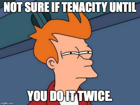Futurama Fry Meme | NOT SURE IF TENACITY UNTIL YOU DO IT TWICE. | image tagged in memes,futurama fry | made w/ Imgflip meme maker