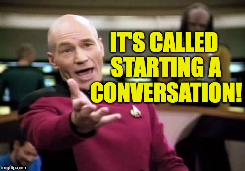 Picard Wtf Meme | IT'S CALLED STARTING A CONVERSATION! | image tagged in memes,picard wtf | made w/ Imgflip meme maker