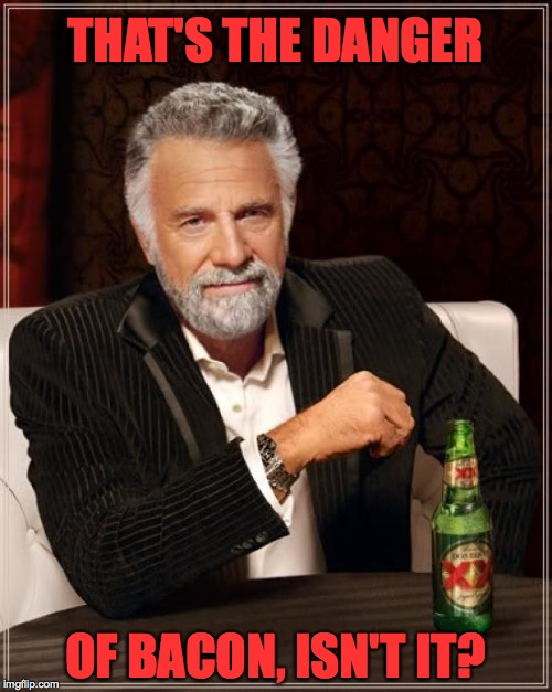 The Most Interesting Man In The World Meme | THAT'S THE DANGER OF BACON, ISN'T IT? | image tagged in memes,the most interesting man in the world | made w/ Imgflip meme maker