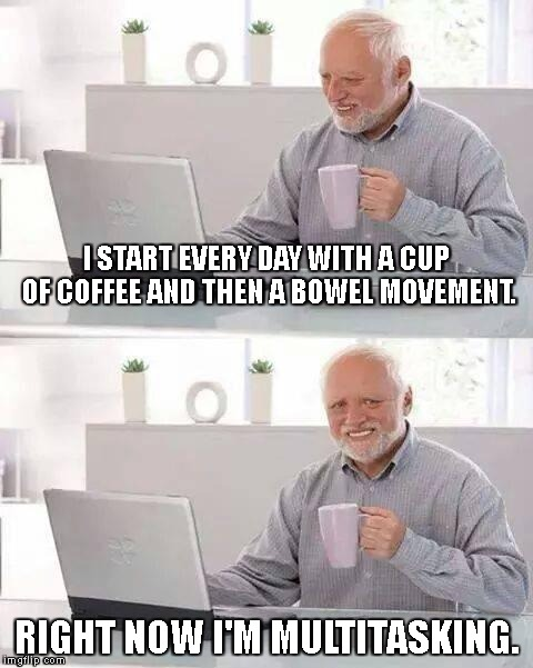 Hide the Pain Harold Meme | I START EVERY DAY WITH A CUP OF COFFEE AND THEN A BOWEL MOVEMENT. RIGHT NOW I'M MULTITASKING. | image tagged in memes,hide the pain harold | made w/ Imgflip meme maker