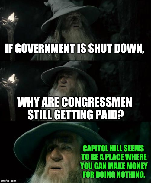 Another government shutdown | IF GOVERNMENT IS SHUT DOWN, WHY ARE CONGRESSMEN STILL GETTING PAID? CAPITOL HILL SEEMS TO BE A PLACE WHERE YOU CAN MAKE MONEY FOR DOING NOTH | image tagged in memes,confused gandalf,government shutdown,politicians suck,washington,money | made w/ Imgflip meme maker
