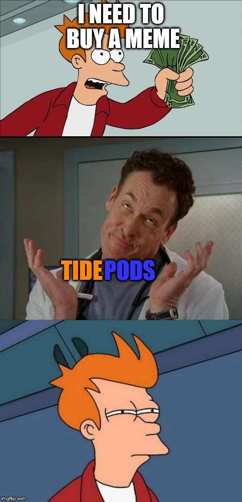 what else is there at this point | I NEED TO BUY A MEME TIDE PODS | image tagged in tide pods,futurama fry,funny,memes,shut up and take my money fry | made w/ Imgflip meme maker