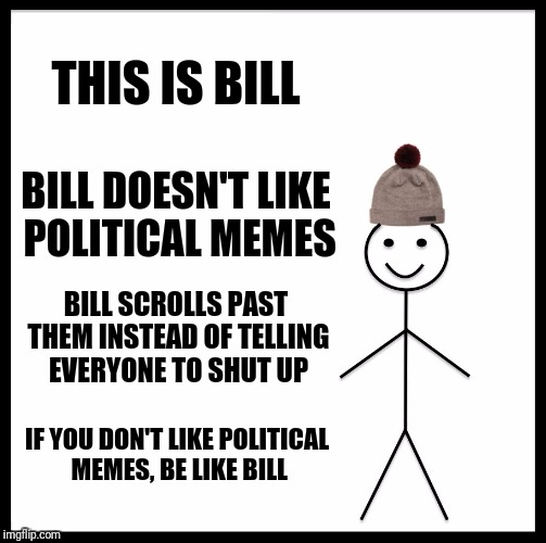 Be Like Bill Meme | THIS IS BILL BILL DOESN'T LIKE POLITICAL MEMES BILL SCROLLS PAST THEM INSTEAD OF TELLING EVERYONE TO SHUT UP IF YOU DON'T LIKE POLITICAL MEM | image tagged in memes,be like bill | made w/ Imgflip meme maker