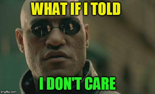 Matrix Morpheus Meme | WHAT IF I TOLD I DON'T CARE | image tagged in memes,matrix morpheus | made w/ Imgflip meme maker
