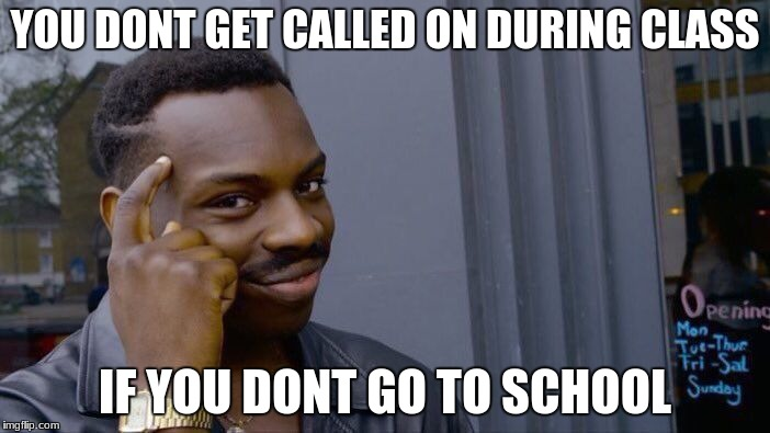 Roll Safe Think About It Meme | YOU DONT GET CALLED ON DURING CLASS IF YOU DONT GO TO SCHOOL | image tagged in memes,roll safe think about it | made w/ Imgflip meme maker