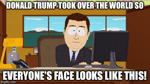 Aaaaand Its Gone Meme | DONALD TRUMP TOOK OVER THE WORLD SO EVERYONE'S FACE LOOKS LIKE THIS! | image tagged in memes,aaaaand its gone | made w/ Imgflip meme maker